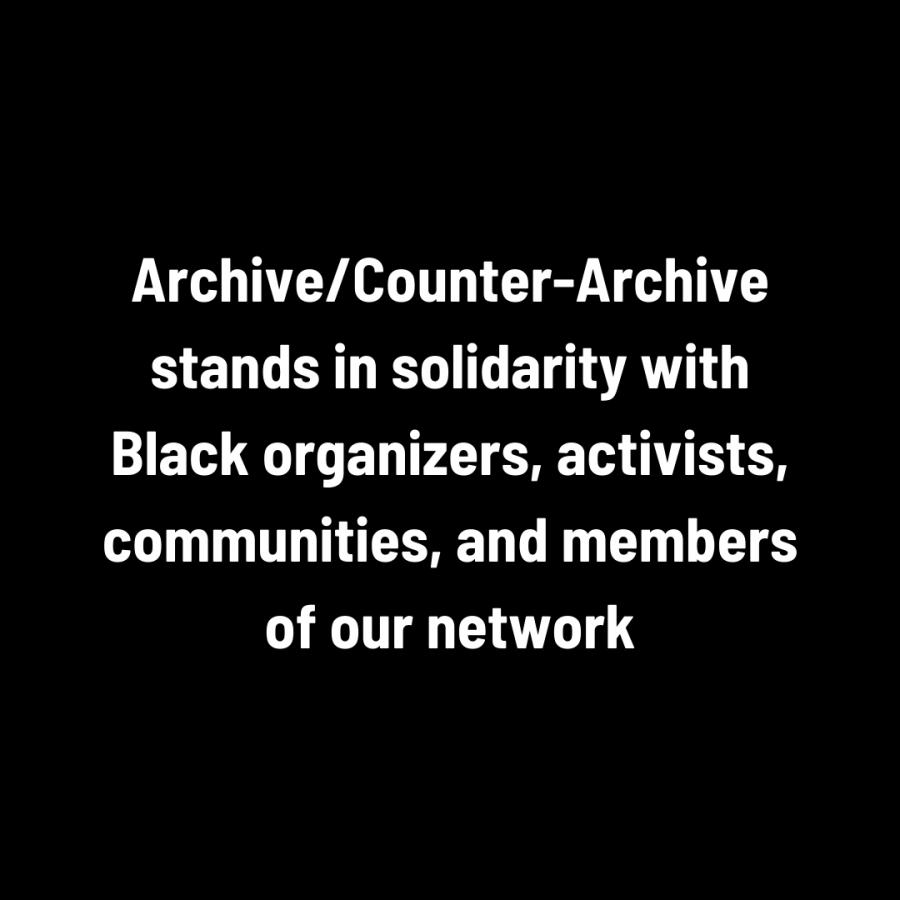 Archive/Counter-Archive stands in solidarity with Black organizers, activists, communities, and members of our network.